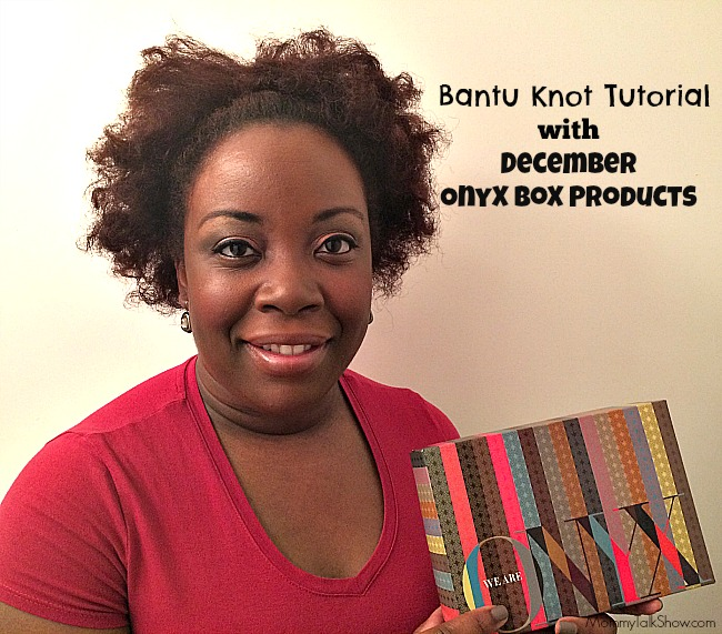 (VIDEO) Bantu Knot Tutorial with December Onyx Box Products #WeAreOnyx ~ MommyTalkShow.com