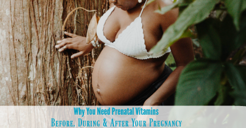 Why You Need Prenatal Vitamins Before, During & After Your Pregnancy